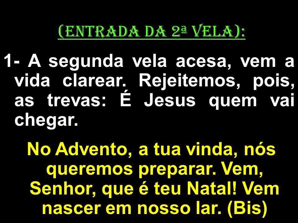 (ENTRADA DA 2ª VELA): 1- A segunda vela acesa, vem a vida clarear. Rejeitemos, pois, as trevas: É Jesus quem vai chegar. No Advento, a tua vinda, nós