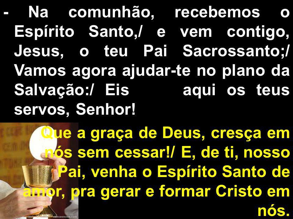- Na comunhão, recebemos o Espírito Santo,/ e vem contigo, Jesus, o teu Pai Sacrossanto;/ Vamos agora ajudar-te no plano da Salvação:/ Eis aqui os teu