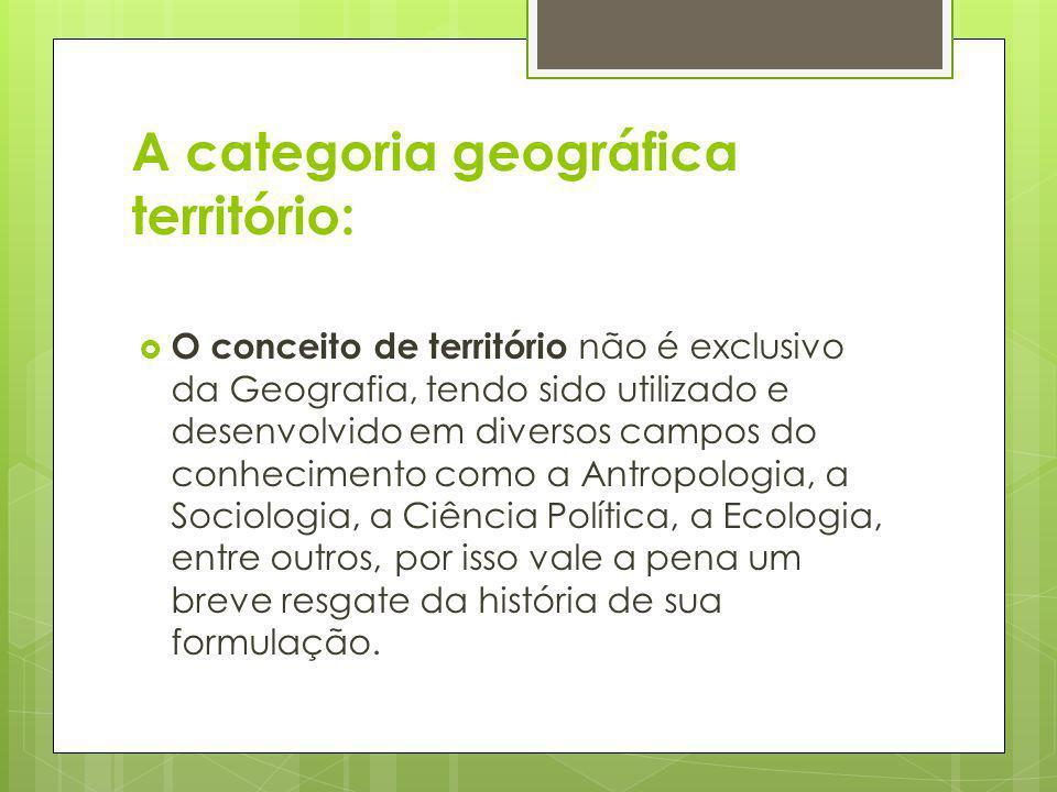 A categoria geográfica território: O conceito de território não é exclusivo da Geografia, tendo sido utilizado e desenvolvido em diversos campos do co