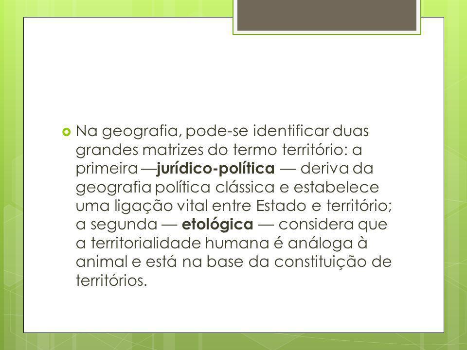 Na geografia, pode-se identificar duas grandes matrizes do termo território: a primeira jurídico-política deriva da geografia política clássica e esta