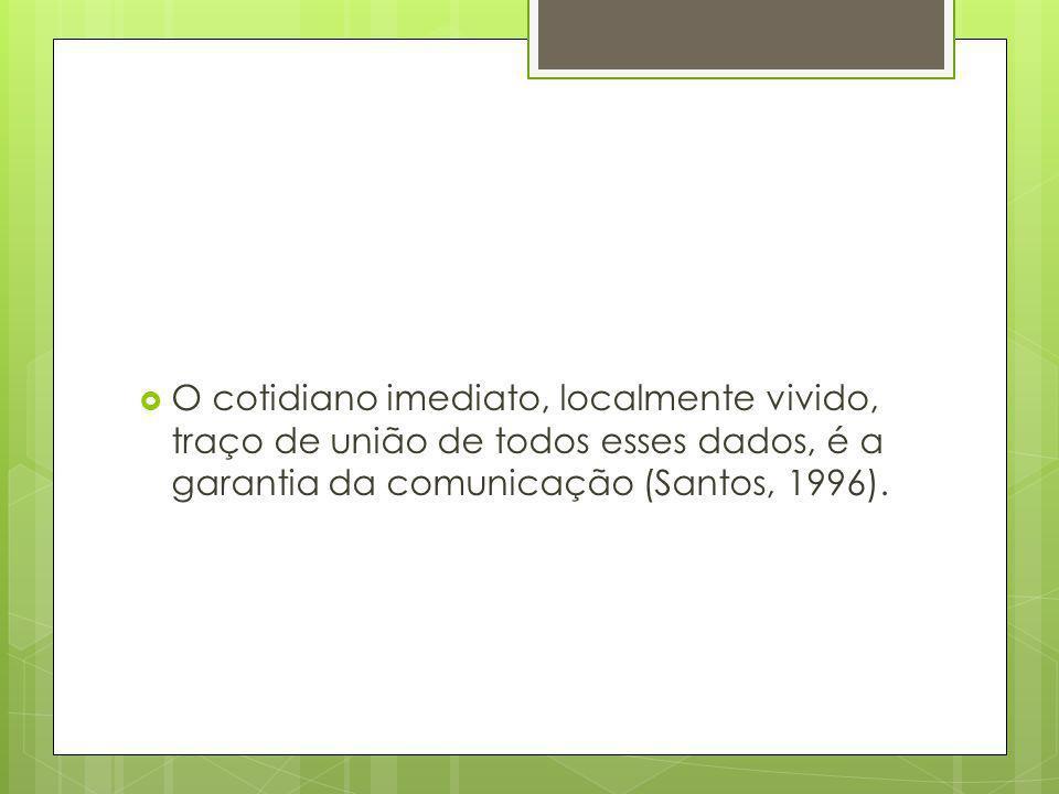 O cotidiano imediato, localmente vivido, traço de união de todos esses dados, é a garantia da comunicação (Santos, 1996).