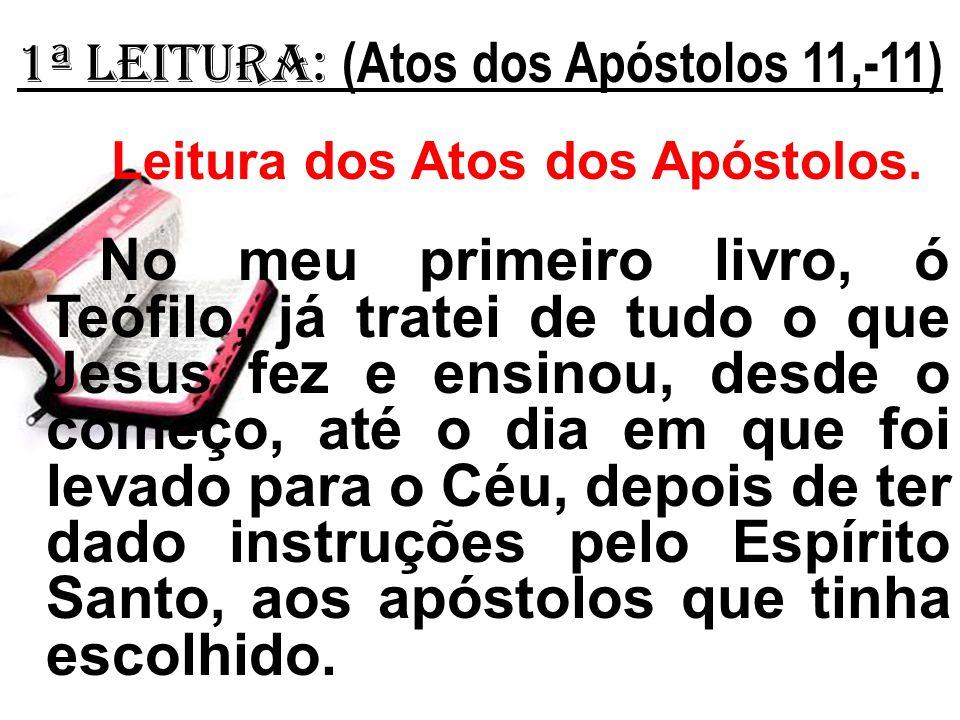 1ª Leitura: (Atos dos Apóstolos 11,-11) Leitura dos Atos dos Apóstolos. No meu primeiro livro, ó Teófilo, já tratei de tudo o que Jesus fez e ensinou,