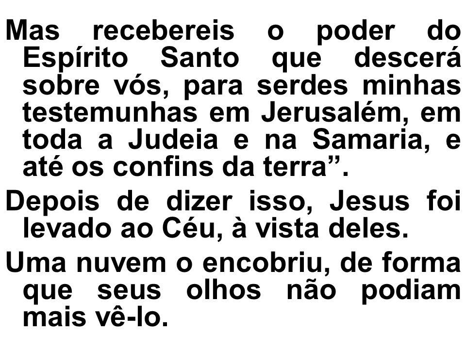 Mas recebereis o poder do Espírito Santo que descerá sobre vós, para serdes minhas testemunhas em Jerusalém, em toda a Judeia e na Samaria, e até os c