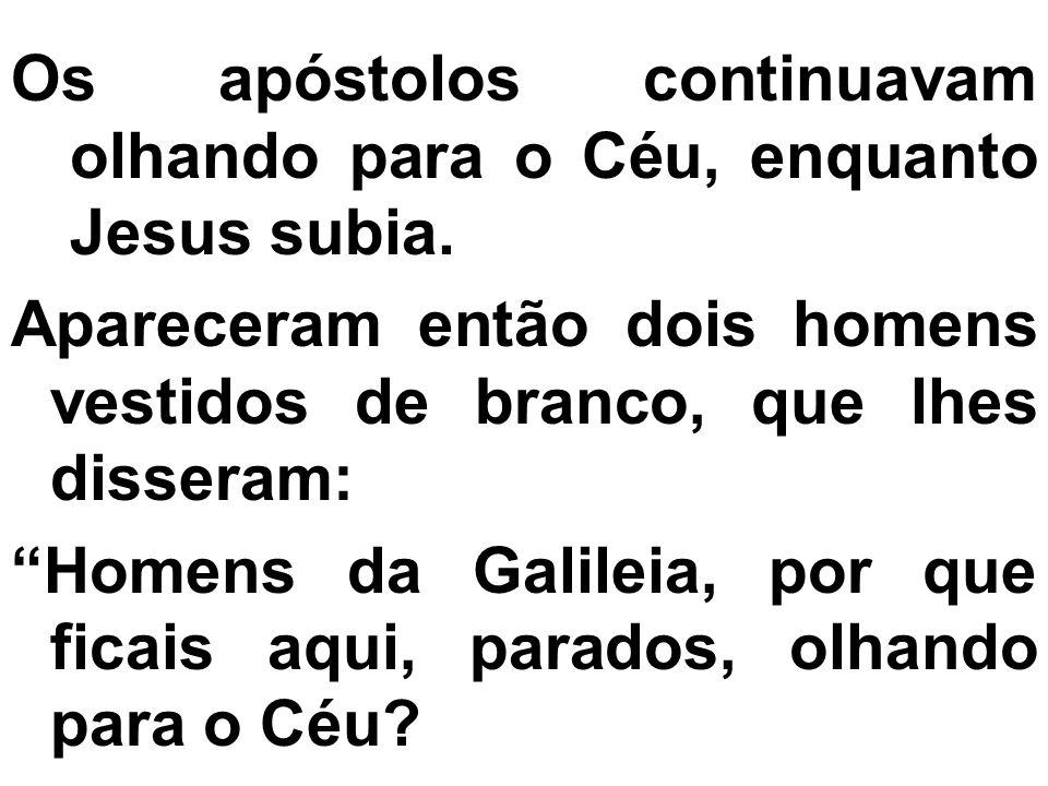 Os apóstolos continuavam olhando para o Céu, enquanto Jesus subia. Apareceram então dois homens vestidos de branco, que lhes disseram: Homens da Galil