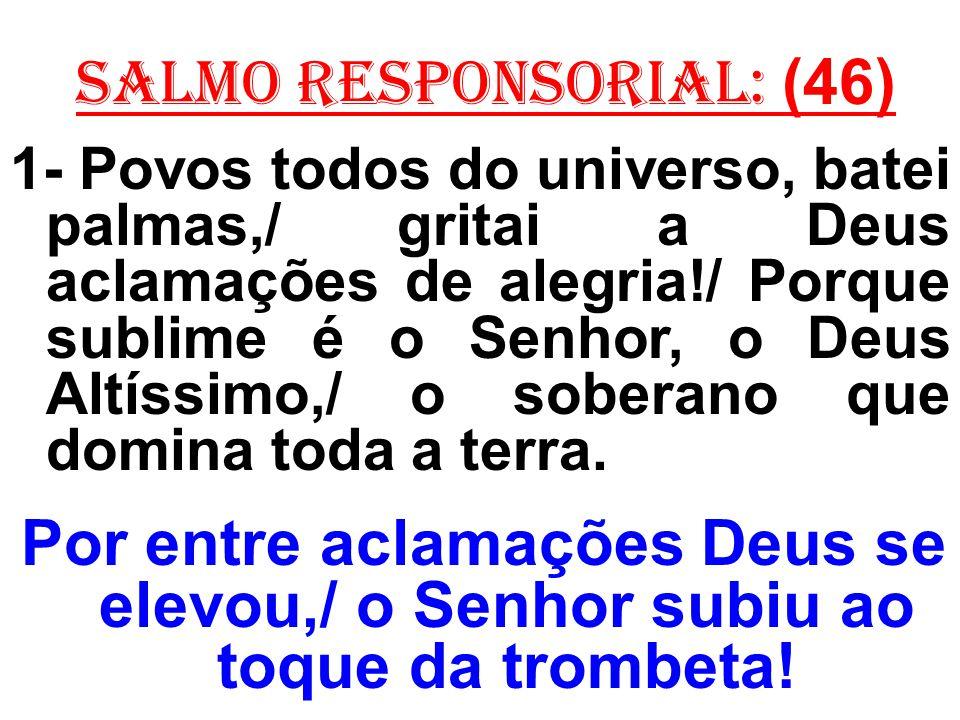 salmo responsorial: (46) 1- Povos todos do universo, batei palmas,/ gritai a Deus aclamações de alegria!/ Porque sublime é o Senhor, o Deus Altíssimo,