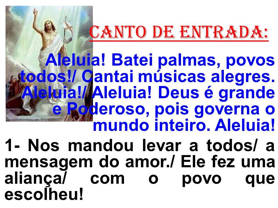 CANTO DE ENTRADA: Aleluia! Batei palmas, povos todos!/ Cantai músicas alegres. Aleluia!/ Aleluia! Deus é grande e Poderoso, pois governa o mundo intei