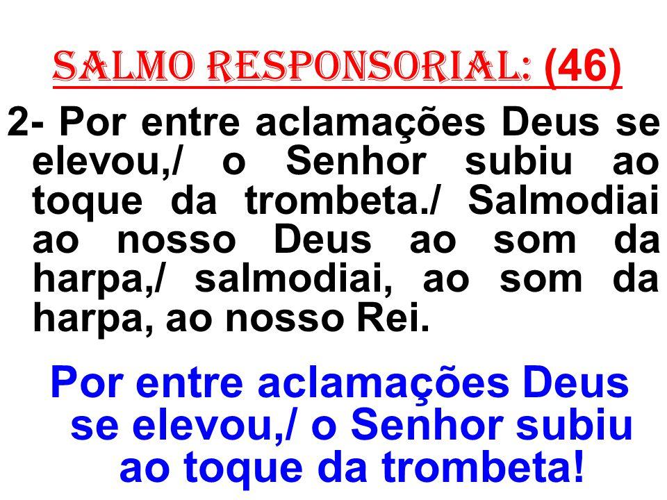 salmo responsorial: (46) 2- Por entre aclamações Deus se elevou,/ o Senhor subiu ao toque da trombeta./ Salmodiai ao nosso Deus ao som da harpa,/ salm