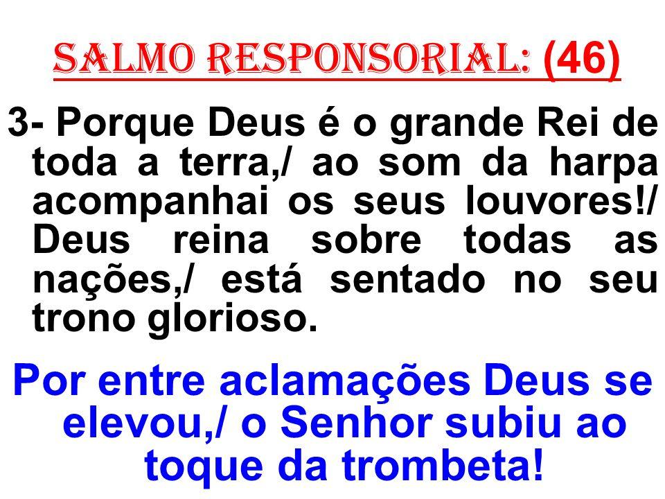 salmo responsorial: (46) 3- Porque Deus é o grande Rei de toda a terra,/ ao som da harpa acompanhai os seus louvores!/ Deus reina sobre todas as naçõe