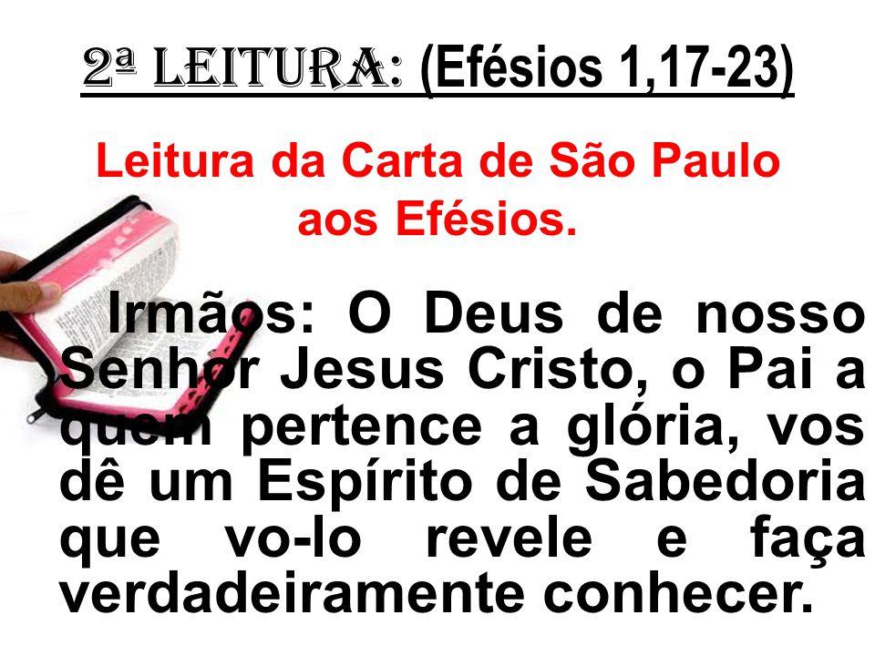 2ª Leitura: (Efésios 1,17-23) Leitura da Carta de São Paulo aos Efésios. Irmãos: O Deus de nosso Senhor Jesus Cristo, o Pai a quem pertence a glória,