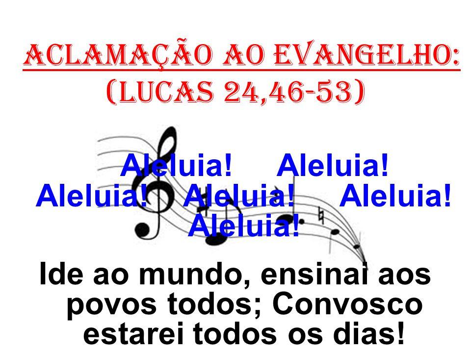 ACLAMAÇÃO AO EVANGELHO: (Lucas 24,46-53) Aleluia! Aleluia! Aleluia! Aleluia! Aleluia! Aleluia! Ide ao mundo, ensinai aos povos todos; Convosco estarei