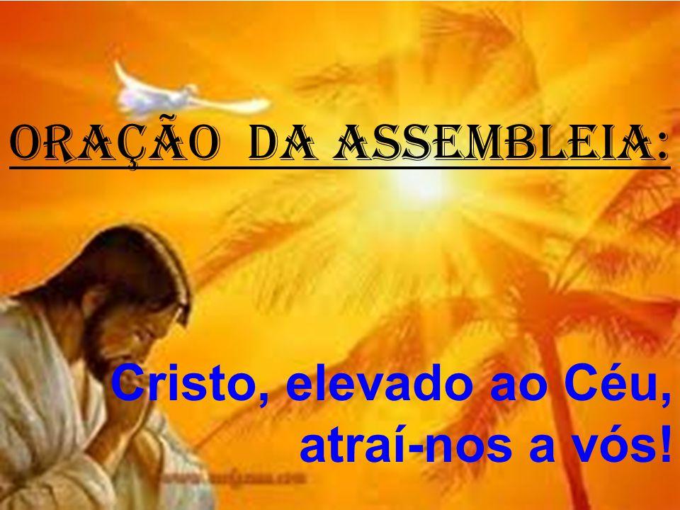 ORAÇÃO DA ASSEMBLEIA: Cristo, elevado ao Céu, atraí-nos a vós!