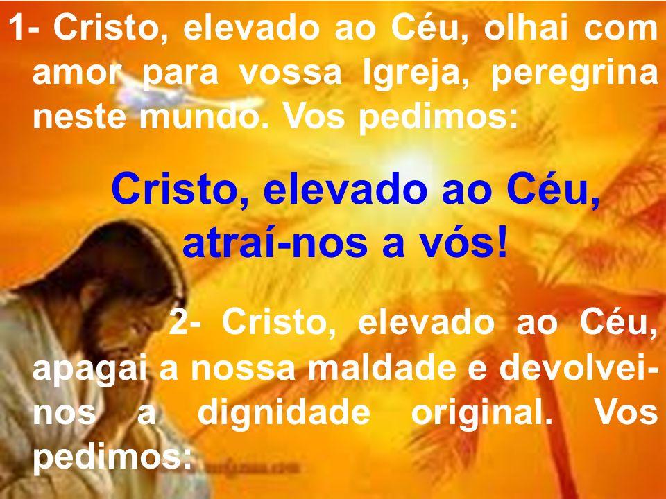 1- Cristo, elevado ao Céu, olhai com amor para vossa Igreja, peregrina neste mundo. Vos pedimos: Cristo, elevado ao Céu, atraí-nos a vós! 2- Cristo, e