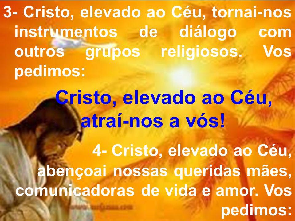 3- Cristo, elevado ao Céu, tornai-nos instrumentos de diálogo com outros grupos religiosos. Vos pedimos: Cristo, elevado ao Céu, atraí-nos a vós! 4- C