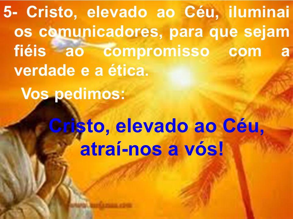 5- Cristo, elevado ao Céu, iluminai os comunicadores, para que sejam fiéis ao compromisso com a verdade e a ética. Vos pedimos: Cristo, elevado ao Céu