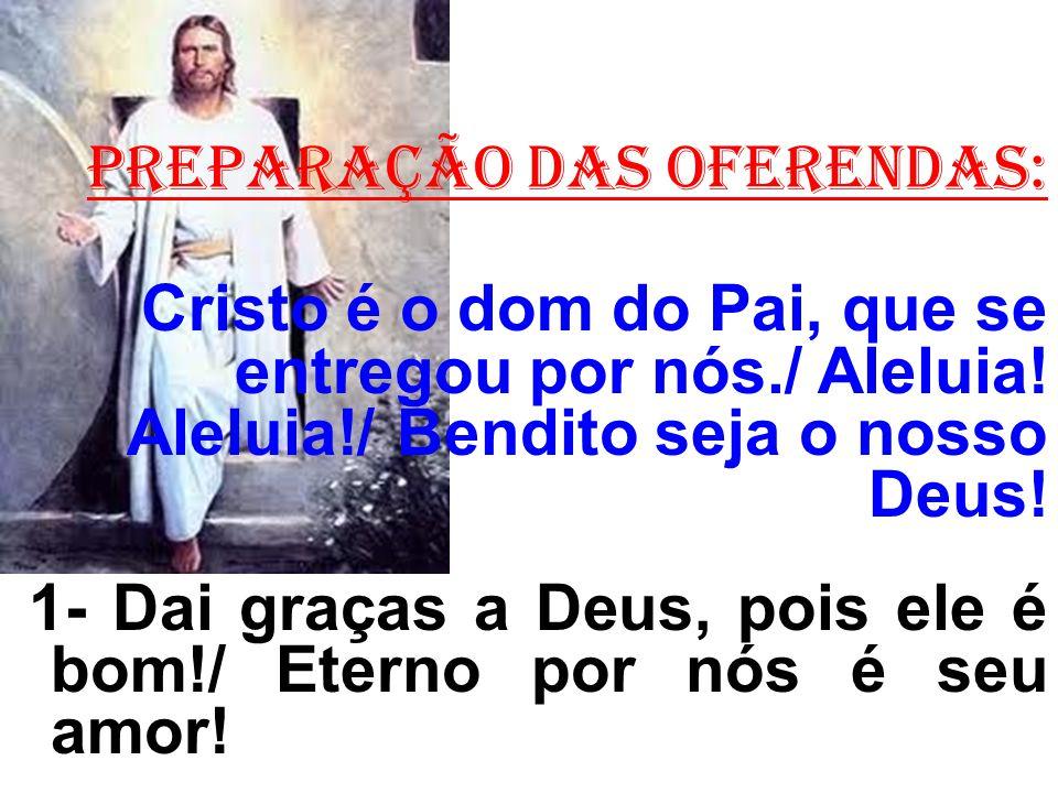 PREPARAÇÃO DAS OFERENDAS: Cristo é o dom do Pai, que se entregou por nós./ Aleluia! Aleluia!/ Bendito seja o nosso Deus! 1- Dai graças a Deus, pois el