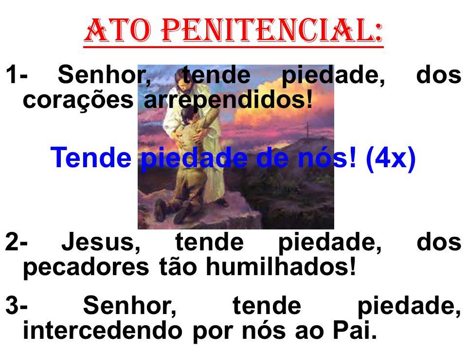 ATO PENITENCIAL: 1- Senhor, tende piedade, dos corações arrependidos! Tende piedade de nós! (4x) 2- Jesus, tende piedade, dos pecadores tão humilhados