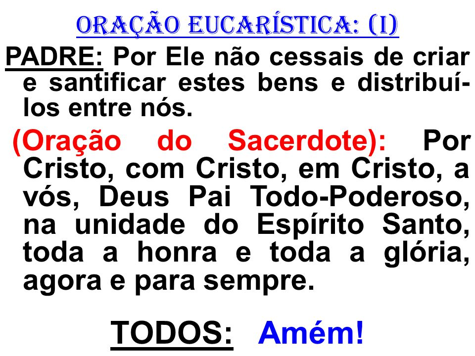 ORAÇÃO EUCARÍSTICA: (I) PADRE: Por Ele não cessais de criar e santificar estes bens e distribuí- los entre nós. (Oração do Sacerdote): Por Cristo, com