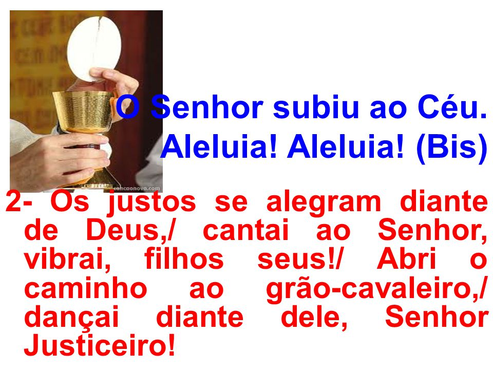 O Senhor subiu ao Céu. Aleluia! Aleluia! (Bis) 2- Os justos se alegram diante de Deus,/ cantai ao Senhor, vibrai, filhos seus!/ Abri o caminho ao grão