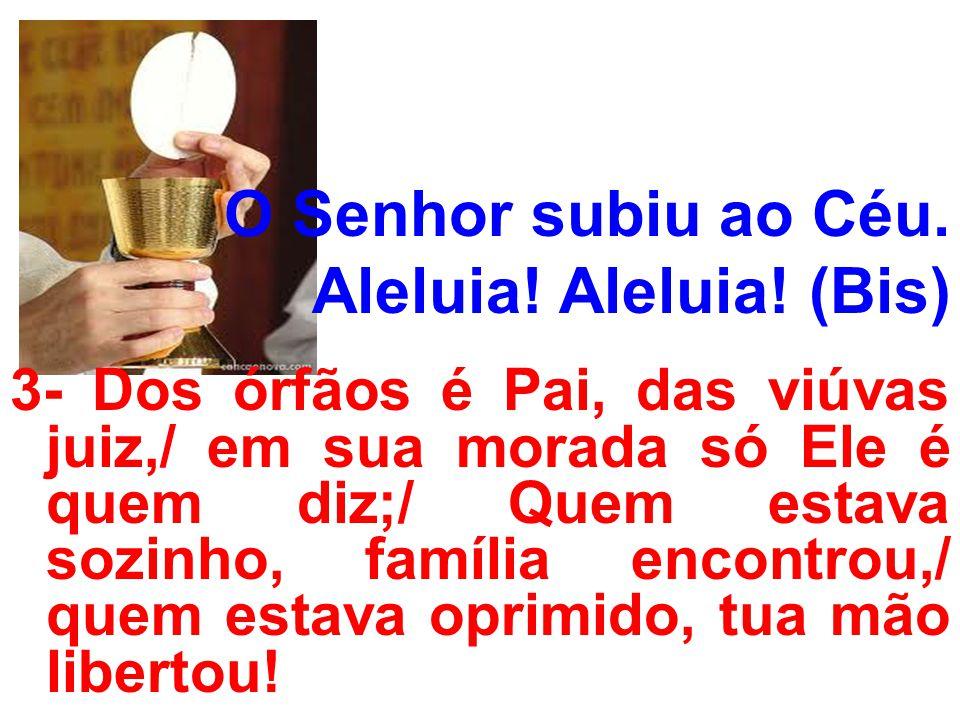 O Senhor subiu ao Céu. Aleluia! Aleluia! (Bis) 3- Dos órfãos é Pai, das viúvas juiz,/ em sua morada só Ele é quem diz;/ Quem estava sozinho, família e