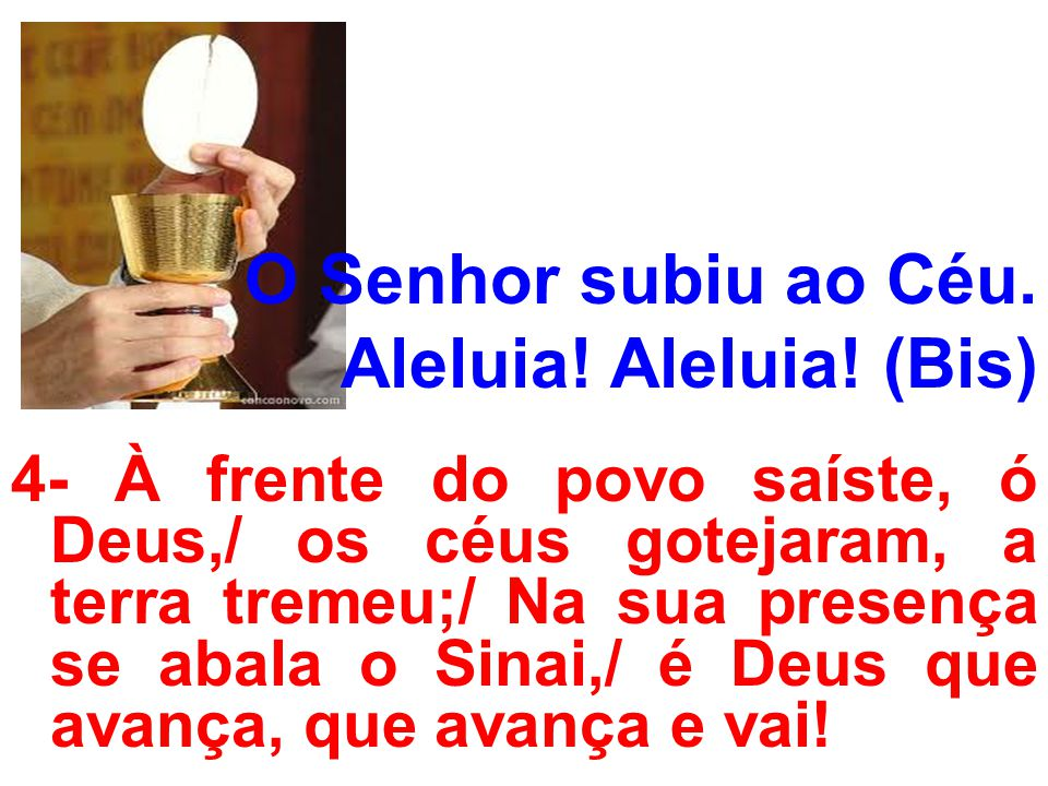 O Senhor subiu ao Céu. Aleluia! Aleluia! (Bis) 4- À frente do povo saíste, ó Deus,/ os céus gotejaram, a terra tremeu;/ Na sua presença se abala o Sin