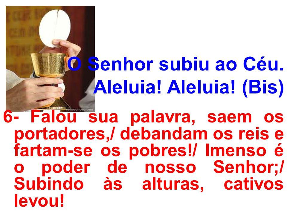 O Senhor subiu ao Céu. Aleluia! Aleluia! (Bis) 6- Falou sua palavra, saem os portadores,/ debandam os reis e fartam-se os pobres!/ Imenso é o poder de