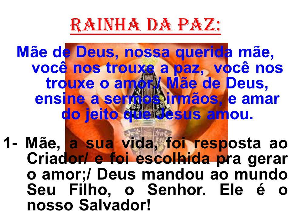 Rainha da paz: Mãe de Deus, nossa querida mãe, você nos trouxe a paz, você nos trouxe o amor./ Mãe de Deus, ensine a sermos irmãos, e amar do jeito qu