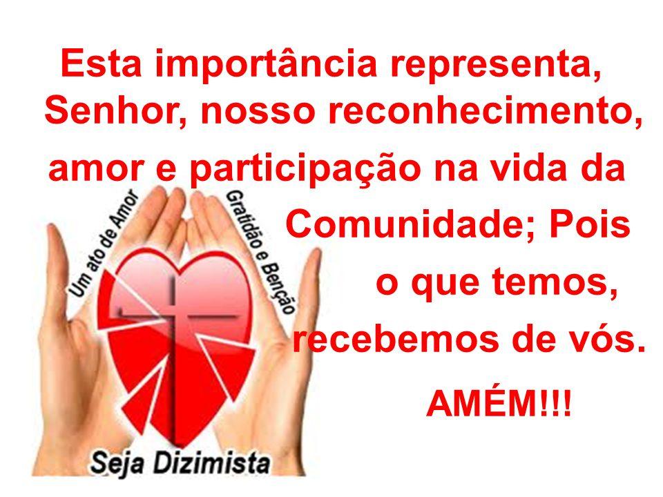 Esta importância representa, Senhor, nosso reconhecimento, amor e participação na vida da Comunidade; Pois o que temos, recebemos de vós. AMÉM!!!