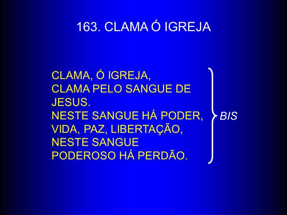 163. CLAMA Ó IGREJA CLAMA, Ó IGREJA, CLAMA PELO SANGUE DE JESUS. NESTE SANGUE HÁ PODER, VIDA, PAZ, LIBERTAÇÃO, NESTE SANGUE PODEROSO HÁ PERDÃO. BIS