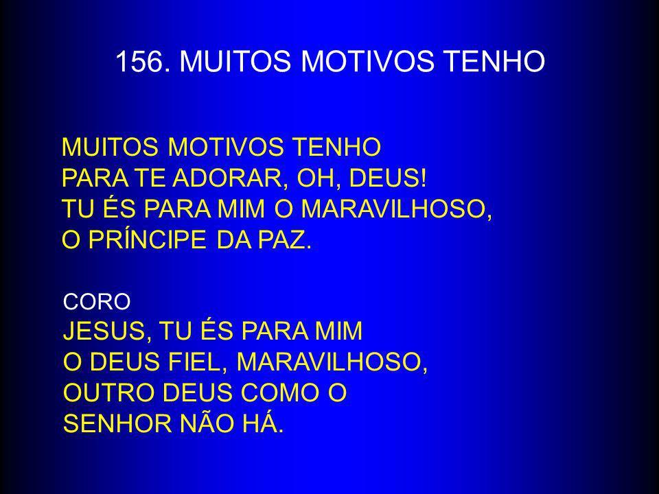 156. MUITOS MOTIVOS TENHO MUITOS MOTIVOS TENHO PARA TE ADORAR, OH, DEUS! TU ÉS PARA MIM O MARAVILHOSO, O PRÍNCIPE DA PAZ. CORO JESUS, TU ÉS PARA MIM O