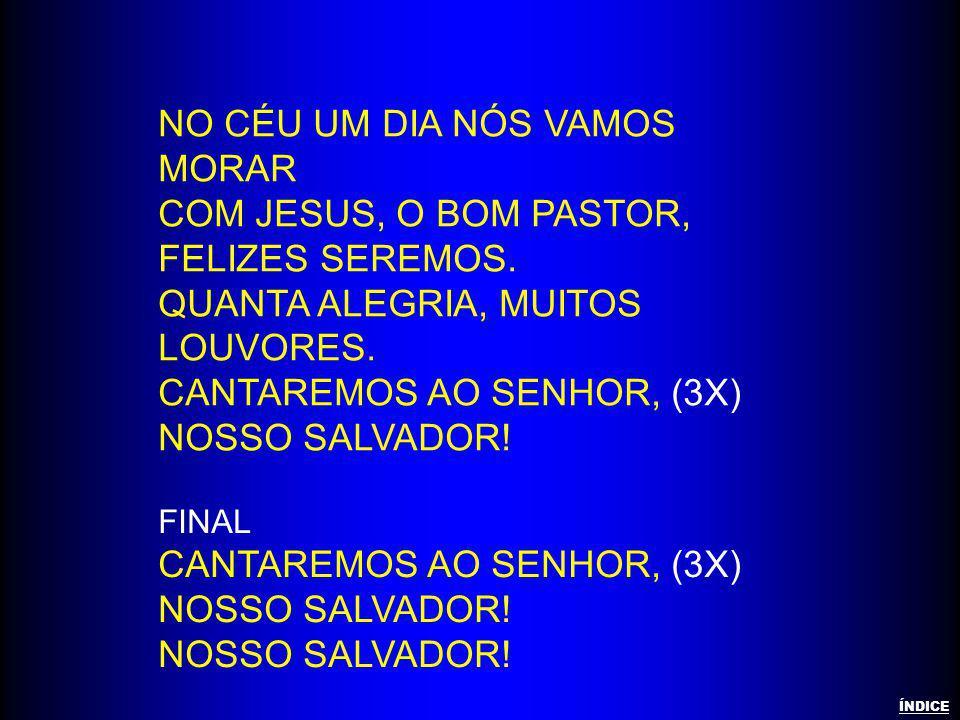 NO CÉU UM DIA NÓS VAMOS MORAR COM JESUS, O BOM PASTOR, FELIZES SEREMOS. QUANTA ALEGRIA, MUITOS LOUVORES. CANTAREMOS AO SENHOR, (3X) NOSSO SALVADOR! FI