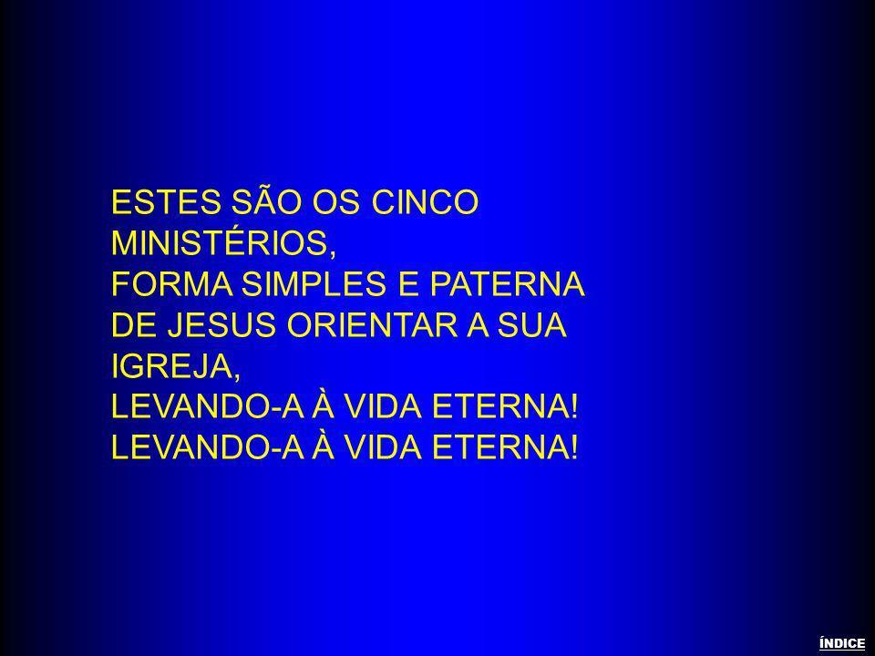 ESTES SÃO OS CINCO MINISTÉRIOS, FORMA SIMPLES E PATERNA DE JESUS ORIENTAR A SUA IGREJA, LEVANDO-A À VIDA ETERNA! ÍNDICE