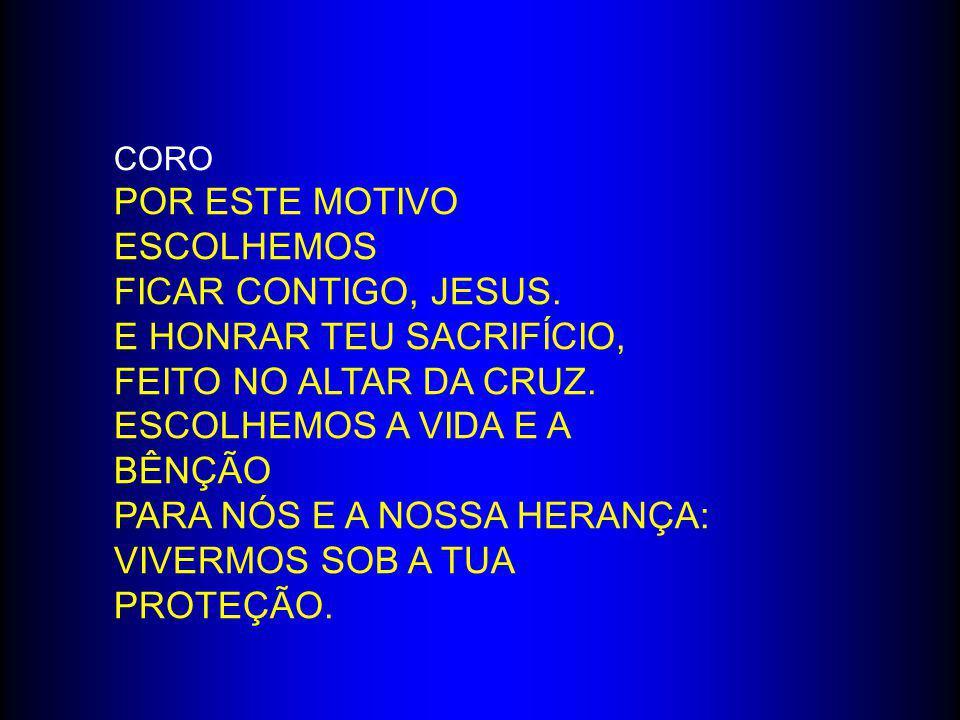 CORO POR ESTE MOTIVO ESCOLHEMOS FICAR CONTIGO, JESUS. E HONRAR TEU SACRIFÍCIO, FEITO NO ALTAR DA CRUZ. ESCOLHEMOS A VIDA E A BÊNÇÃO PARA NÓS E A NOSSA