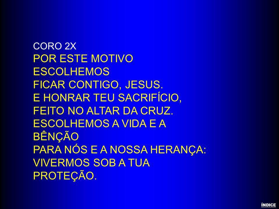 CORO 2X POR ESTE MOTIVO ESCOLHEMOS FICAR CONTIGO, JESUS. E HONRAR TEU SACRIFÍCIO, FEITO NO ALTAR DA CRUZ. ESCOLHEMOS A VIDA E A BÊNÇÃO PARA NÓS E A NO