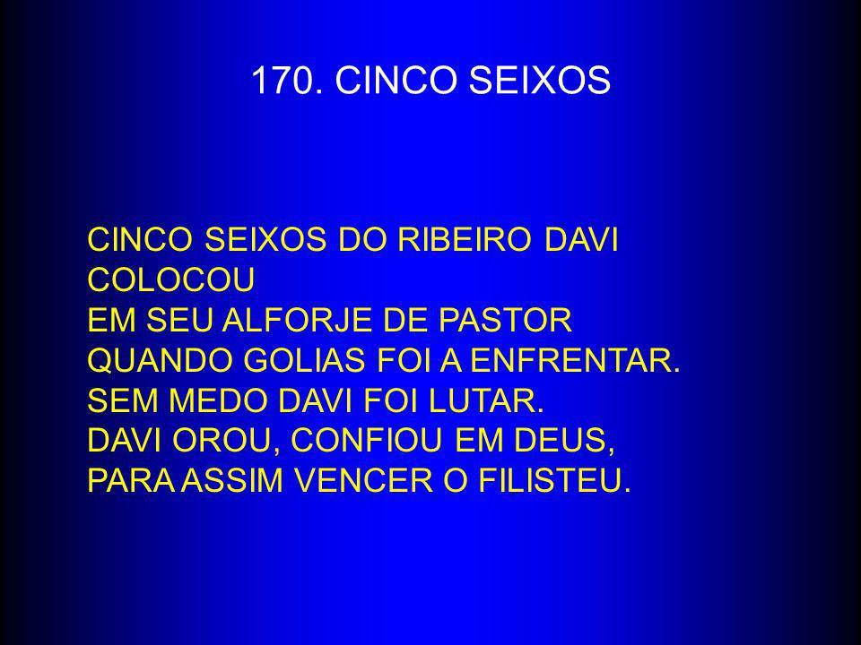 170. CINCO SEIXOS CINCO SEIXOS DO RIBEIRO DAVI COLOCOU EM SEU ALFORJE DE PASTOR QUANDO GOLIAS FOI A ENFRENTAR. SEM MEDO DAVI FOI LUTAR. DAVI OROU, CON
