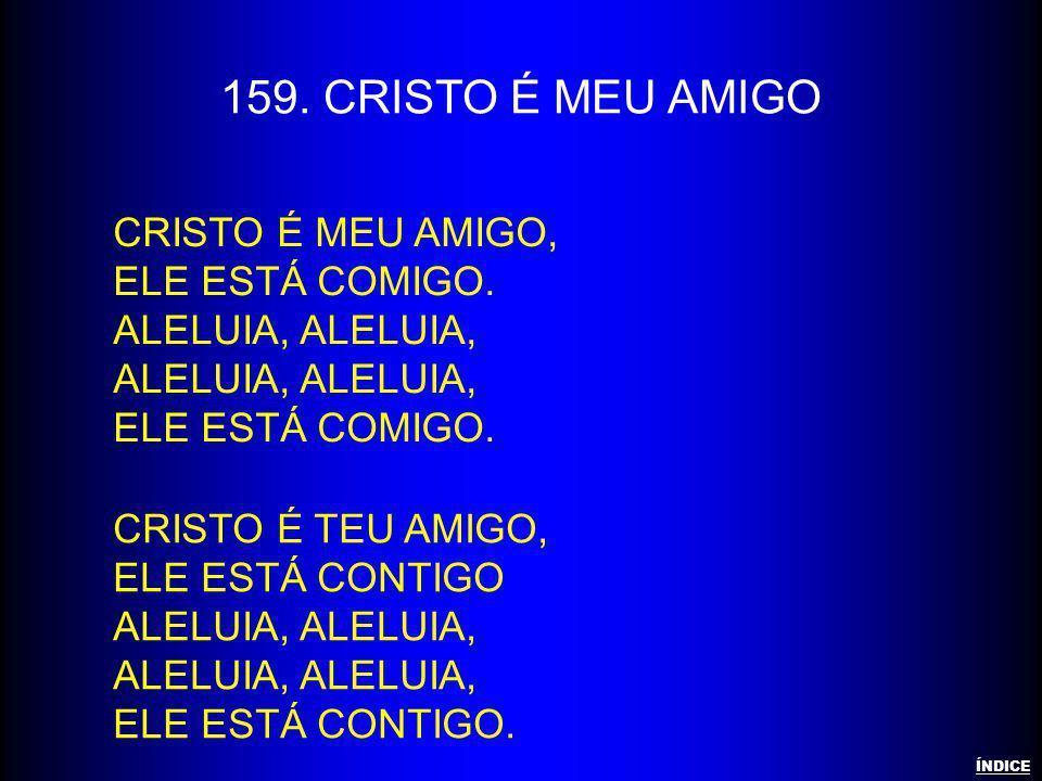 159. CRISTO É MEU AMIGO CRISTO É MEU AMIGO, ELE ESTÁ COMIGO.ALELUIA, ALELUIA, CRISTO É TEU AMIGO, ELE ESTÁ CONTIGOALELUIA, ALELUIA, ELE ESTÁ CONTIGO.