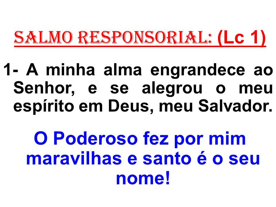 salmo responsorial: (Lc 1) 1- A minha alma engrandece ao Senhor, e se alegrou o meu espírito em Deus, meu Salvador. O Poderoso fez por mim maravilhas
