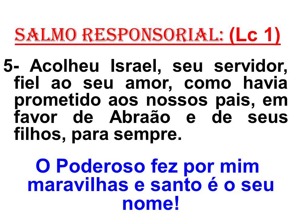 salmo responsorial: (Lc 1) 5- Acolheu Israel, seu servidor, fiel ao seu amor, como havia prometido aos nossos pais, em favor de Abraão e de seus filhos, para sempre.