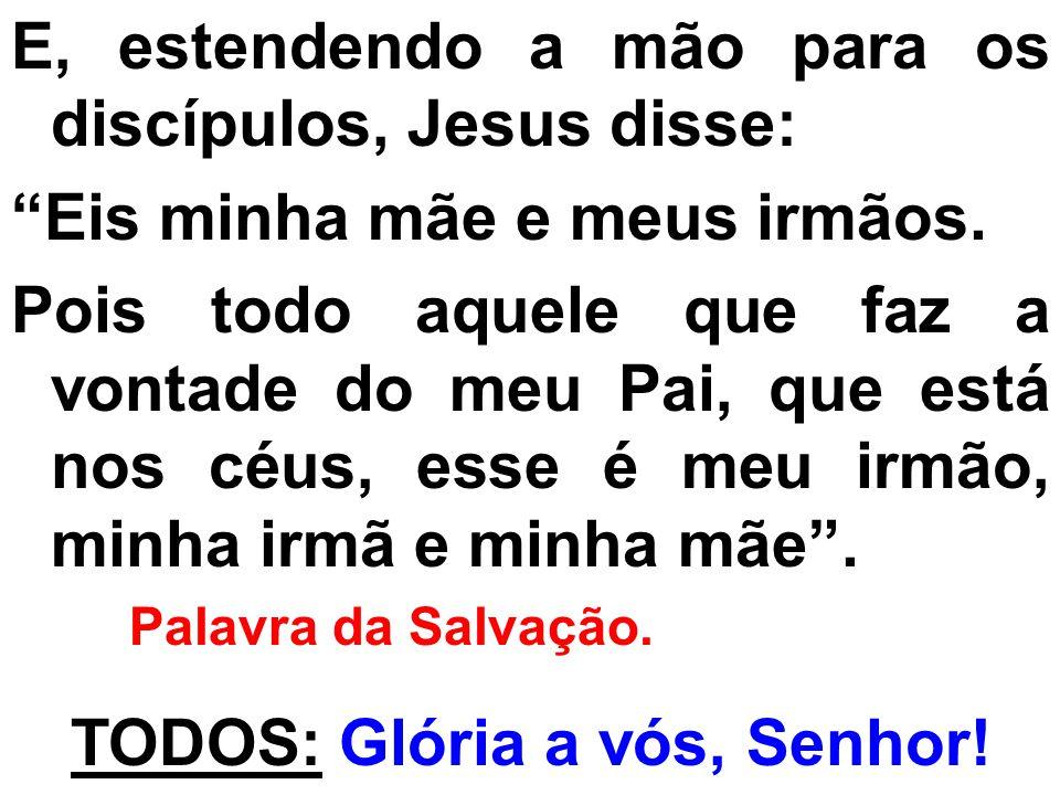 E, estendendo a mão para os discípulos, Jesus disse: Eis minha mãe e meus irmãos. Pois todo aquele que faz a vontade do meu Pai, que está nos céus, es