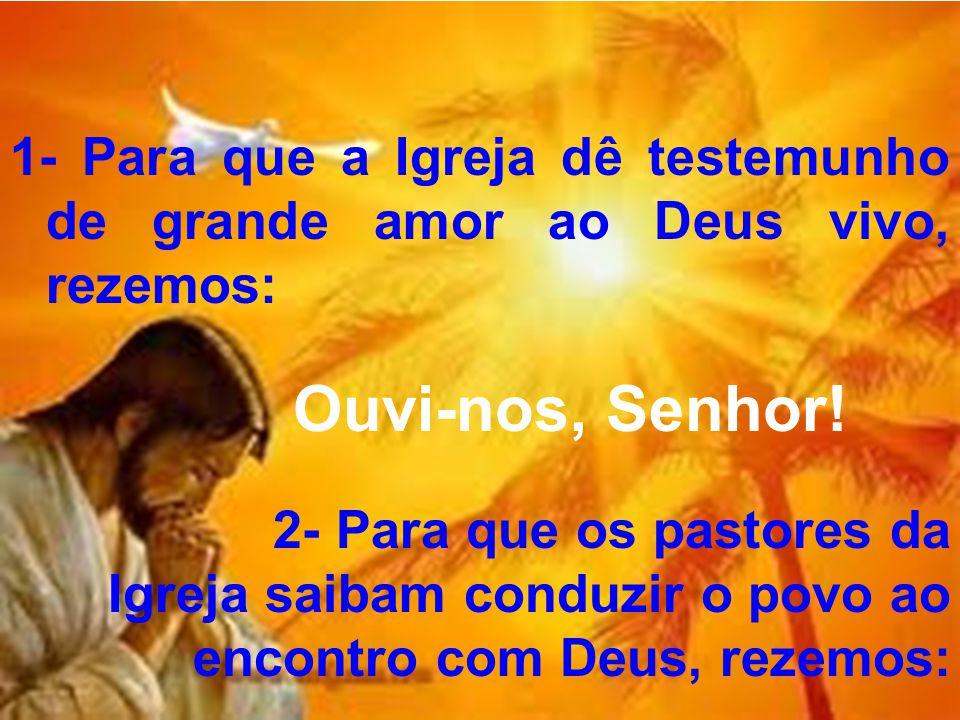 1- Para que a Igreja dê testemunho de grande amor ao Deus vivo, rezemos: Ouvi-nos, Senhor! 2- Para que os pastores da Igreja saibam conduzir o povo ao