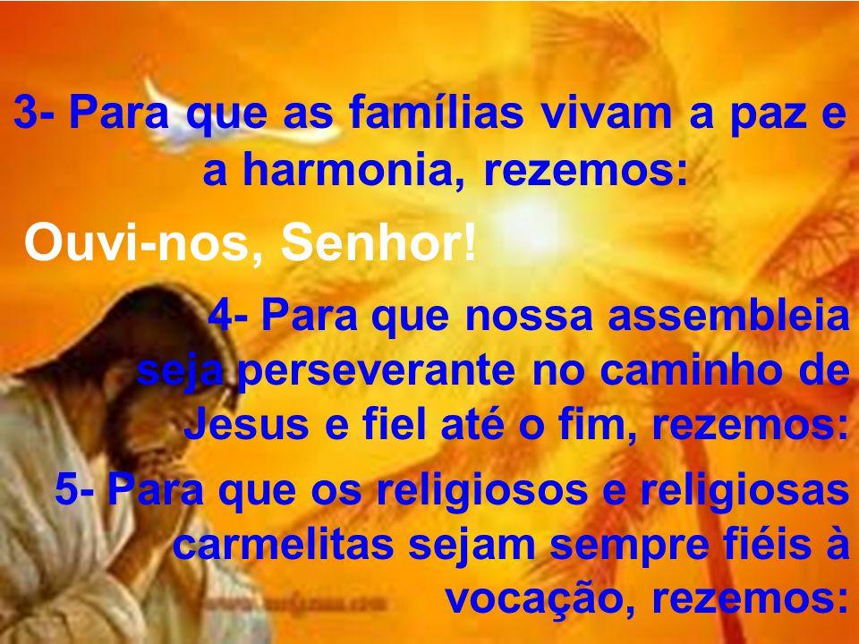 3- Para que as famílias vivam a paz e a harmonia, rezemos: Ouvi-nos, Senhor! 4- Para que nossa assembleia seja perseverante no caminho de Jesus e fiel