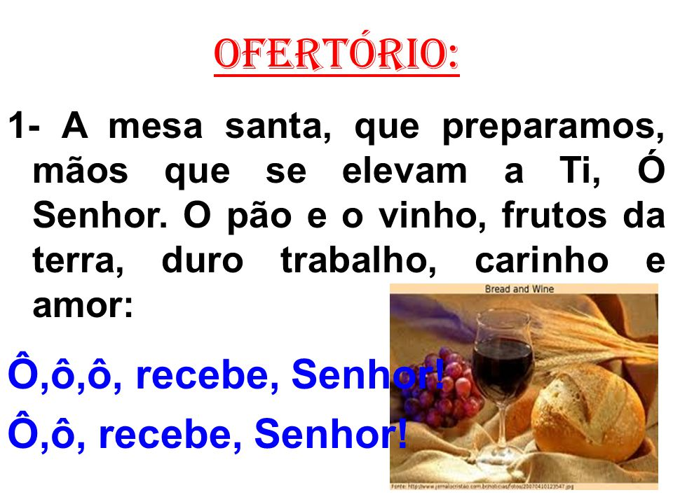 OFERTÓRIO: 1- A mesa santa, que preparamos, mãos que se elevam a Ti, Ó Senhor. O pão e o vinho, frutos da terra, duro trabalho, carinho e amor: Ô,ô,ô,