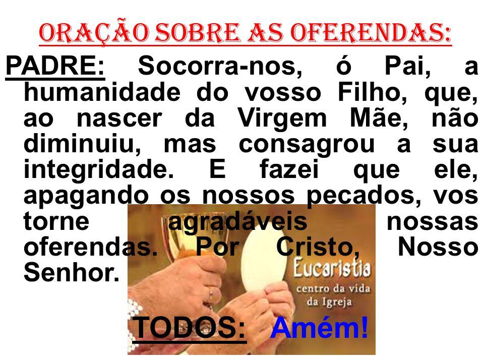 ORAÇÃO SOBRE AS OFERENDAS: PADRE: Socorra-nos, ó Pai, a humanidade do vosso Filho, que, ao nascer da Virgem Mãe, não diminuiu, mas consagrou a sua int