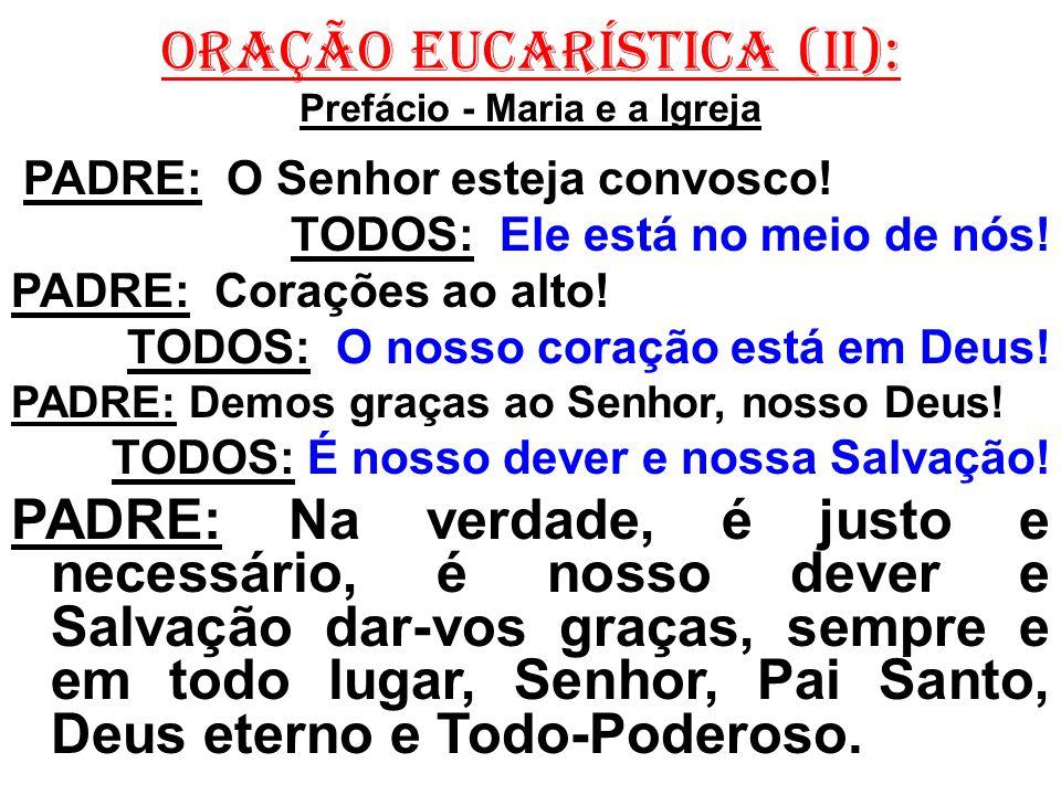 ORAÇÃO EUCARÍSTICA (II): Prefácio - Maria e a Igreja PADRE: O Senhor esteja convosco! TODOS: Ele está no meio de nós! PADRE: Corações ao alto! TODOS: