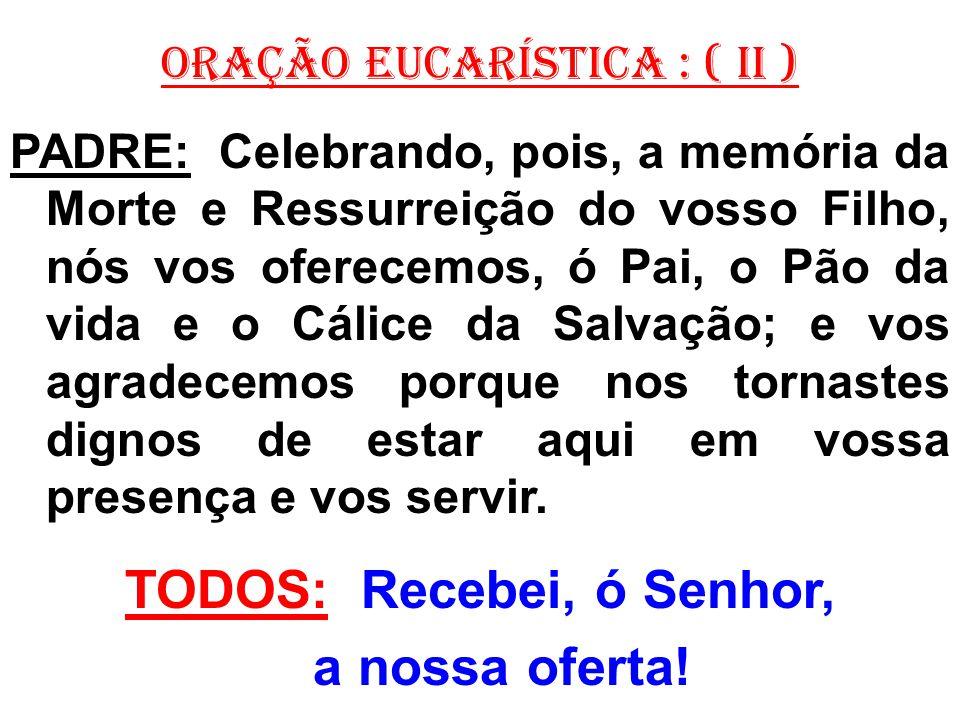 ORAÇÃO EUCARÍSTICA : ( II ) PADRE: Celebrando, pois, a memória da Morte e Ressurreição do vosso Filho, nós vos oferecemos, ó Pai, o Pão da vida e o Cálice da Salvação; e vos agradecemos porque nos tornastes dignos de estar aqui em vossa presença e vos servir.