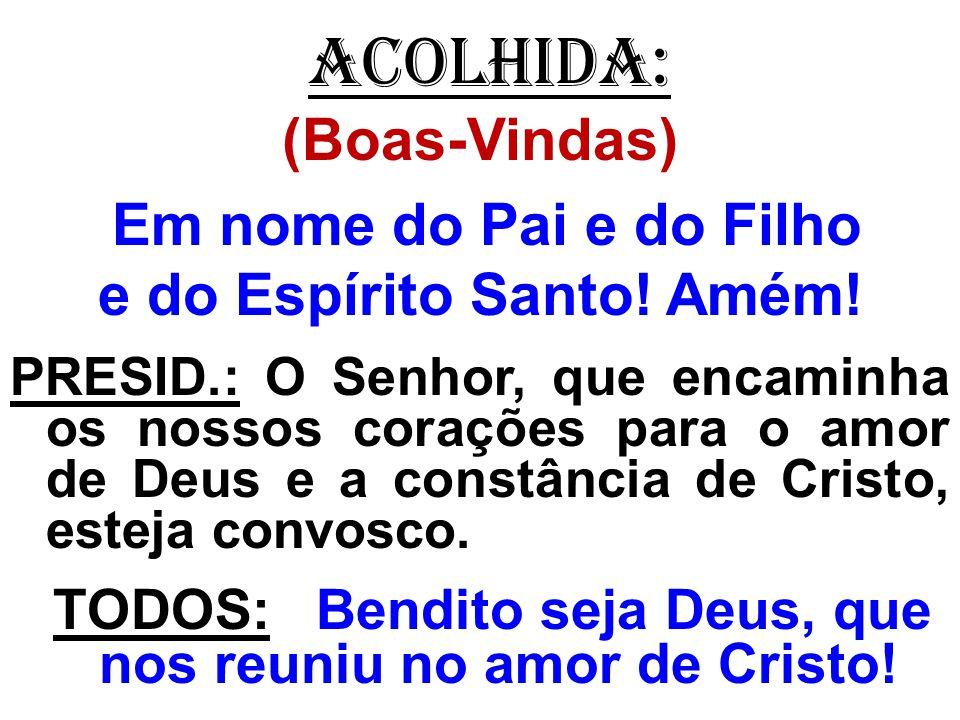 ACOLHIDA: (Boas-Vindas) Em nome do Pai e do Filho e do Espírito Santo! Amém! PRESID.: O Senhor, que encaminha os nossos corações para o amor de Deus e