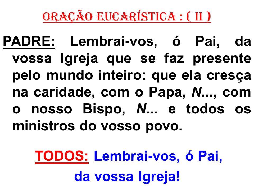 ORAÇÃO EUCARÍSTICA : ( II ) PADRE: Lembrai-vos, ó Pai, da vossa Igreja que se faz presente pelo mundo inteiro: que ela cresça na caridade, com o Papa,