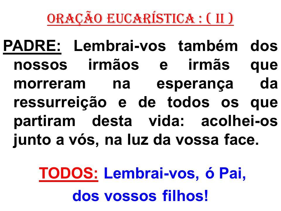 ORAÇÃO EUCARÍSTICA : ( II ) PADRE: Lembrai-vos também dos nossos irmãos e irmãs que morreram na esperança da ressurreição e de todos os que partiram d