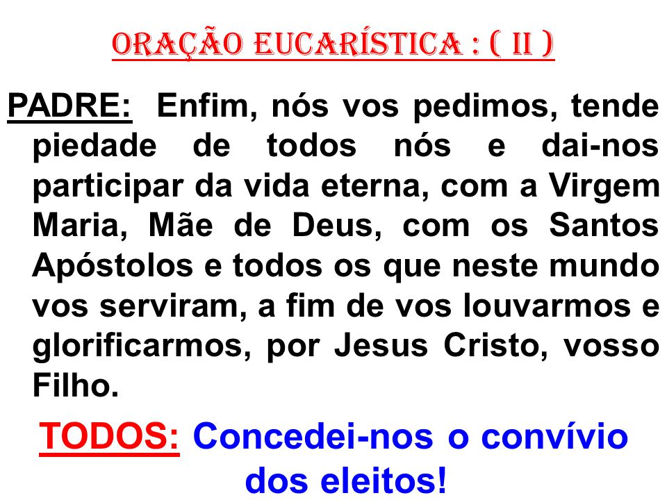 ORAÇÃO EUCARÍSTICA : ( II ) PADRE: Enfim, nós vos pedimos, tende piedade de todos nós e dai-nos participar da vida eterna, com a Virgem Maria, Mãe de Deus, com os Santos Apóstolos e todos os que neste mundo vos serviram, a fim de vos louvarmos e glorificarmos, por Jesus Cristo, vosso Filho.