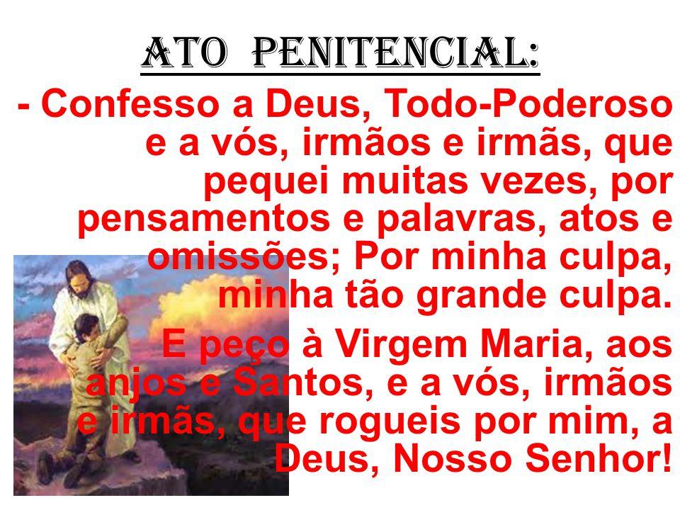 ATO PENITENCIAL: - Confesso a Deus, Todo-Poderoso e a vós, irmãos e irmãs, que pequei muitas vezes, por pensamentos e palavras, atos e omissões; Por minha culpa, minha tão grande culpa.