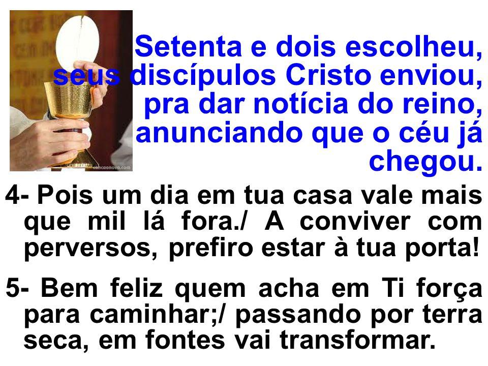 Setenta e dois escolheu, seus discípulos Cristo enviou, pra dar notícia do reino, anunciando que o céu já chegou. 4- Pois um dia em tua casa vale mais